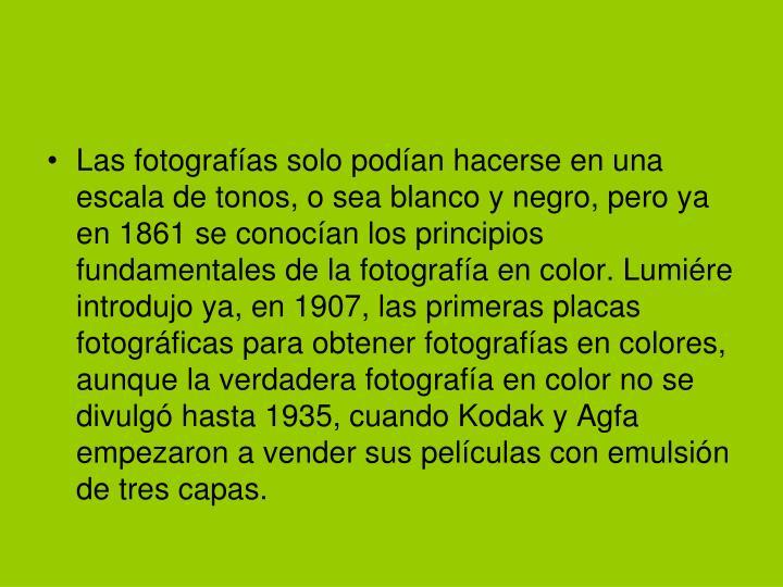 Las fotografías solo podían hacerse en una escala de tonos, o sea blanco y negro, pero ya en 1861 se conocían los principios fundamentales de la fotografía en color. Lumiére introdujo ya, en 1907, las primeras placas fotográficas para obtener fotografías en colores, aunque la verdadera fotografía en color no se divulgó hasta 1935, cuando Kodak y Agfa empezaron a vender sus películas con emulsión de tres capas.