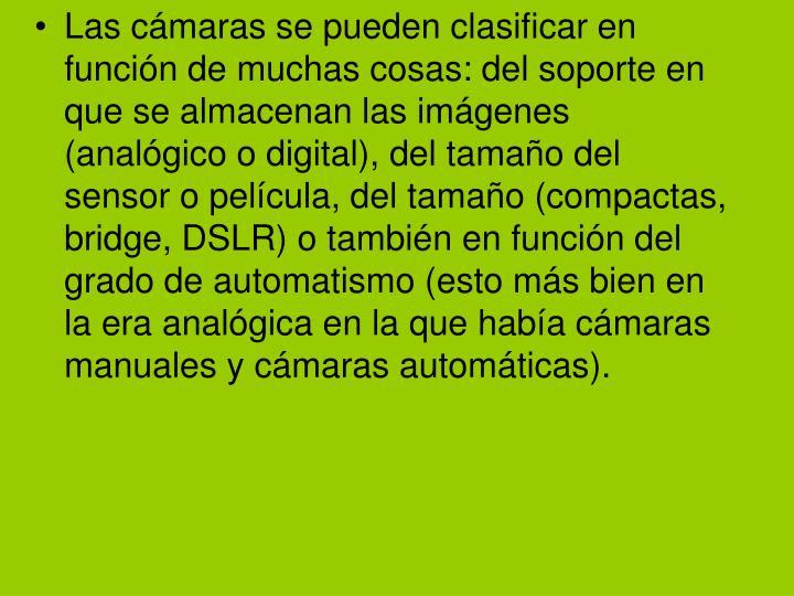 Las cámaras se pueden clasificar en función de muchas cosas: del soporte en que se almacenan las imágenes (analógico o digital), del tamaño del sensor o película, del tamaño (compactas, bridge, DSLR) o también en función del grado de automatismo (esto más bien en la era analógica en la que había cámaras manuales y cámaras automáticas).