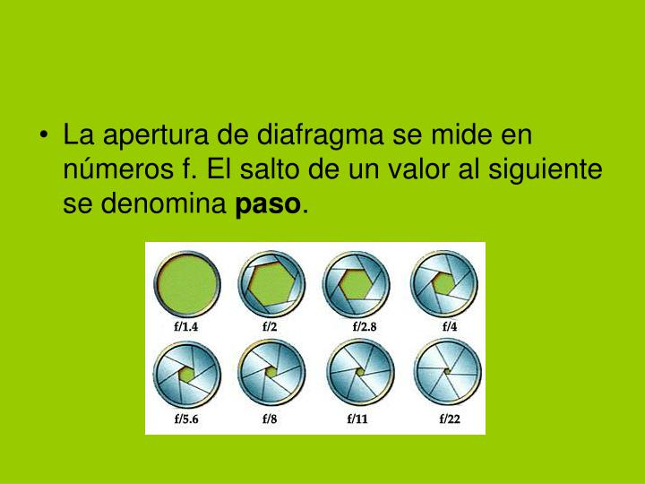 La apertura de diafragma se mide en números f. El salto de un valor al siguiente se denomina