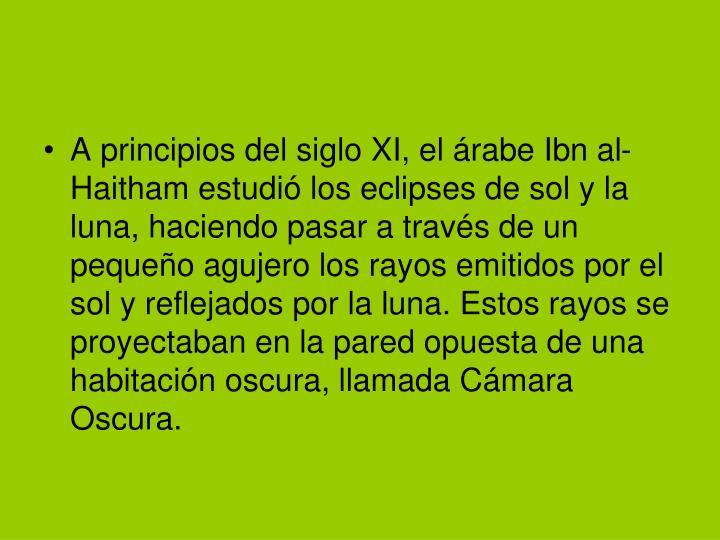 A principios del siglo XI, el árabe Ibn al-Haitham estudió los eclipses de sol y la luna, haciendo pasar a través de un pequeño agujero los rayos emitidos por el sol y reflejados por la luna. Estos rayos se proyectaban en la pared opuesta de una habitación oscura, llamada Cámara Oscura.