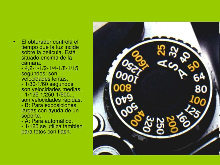El obturador controla el tiempo que la luz incide sobre la película. Está situado encima de la cámara.