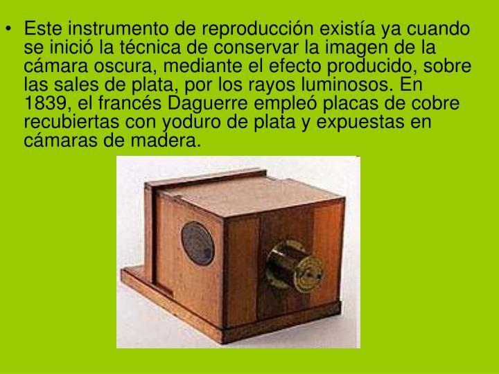 Este instrumento de reproducción existía ya cuando se inició la técnica de conservar la imagen de la cámara oscura, mediante el efecto producido, sobre las sales de plata, por los rayos luminosos. En 1839, el francés Daguerre empleó placas de cobre recubiertas con yoduro de plata y expuestas en cámaras de madera.