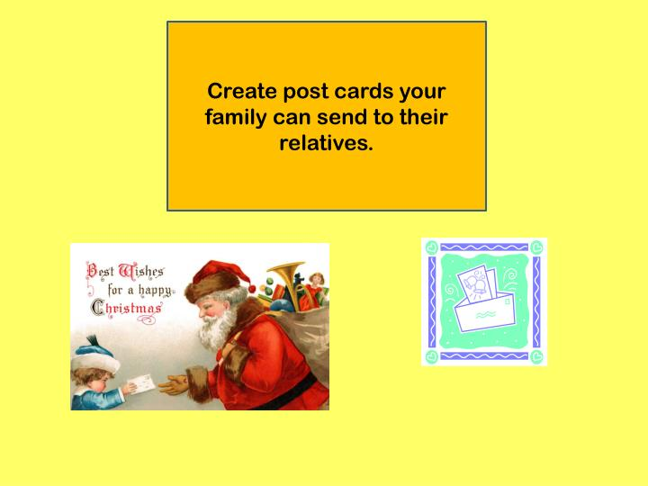 Create post cards your family can send to their relatives.