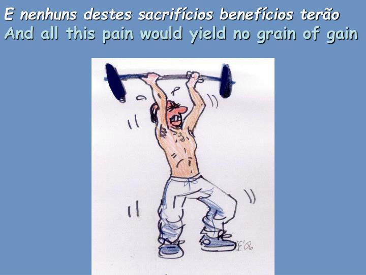 E nenhuns destes sacrifícios benefícios terão