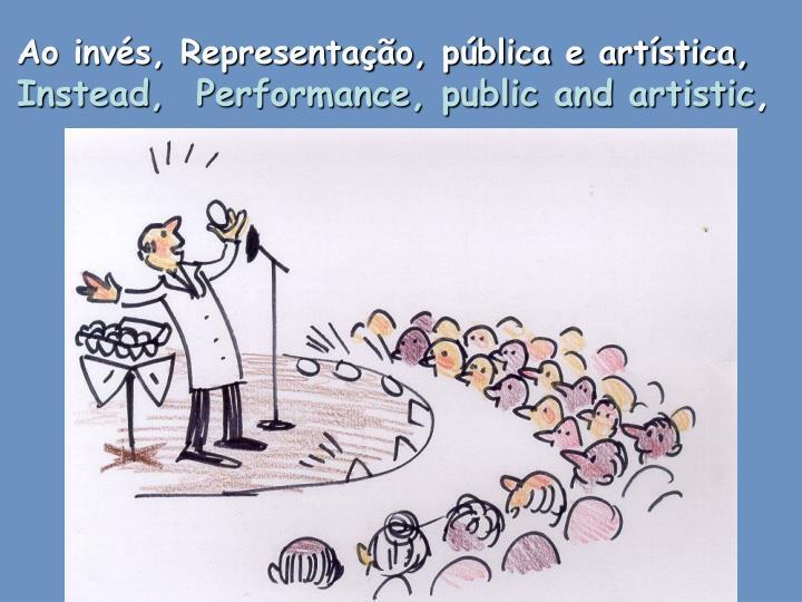 Ao invés, Representação, pública e artística,