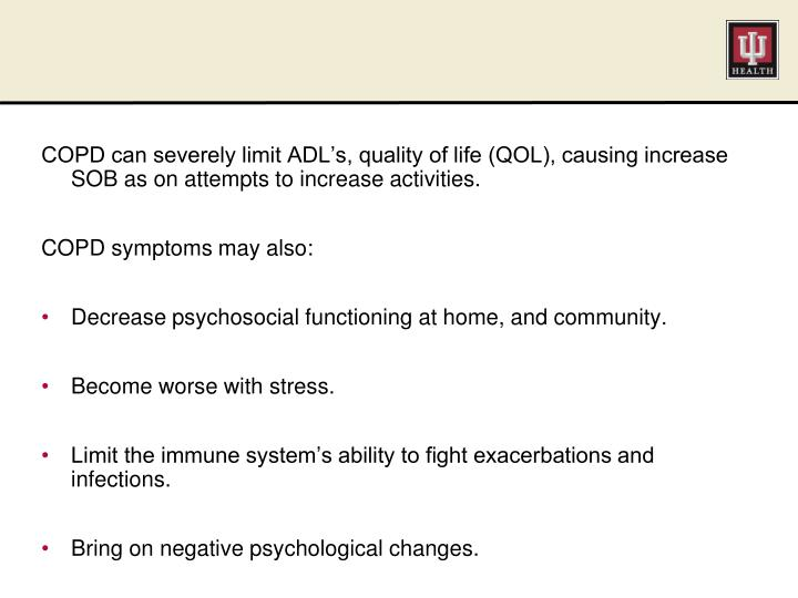 COPD can severely limit ADL's, quality of life (QOL), causing increase SOB as on attempts to increase activities.