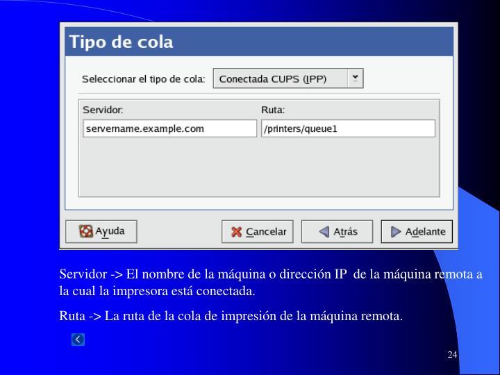 Servidor -> El nombre de la máquina o dirección IP  de la máquina remota a la cual la impresora está conectada.