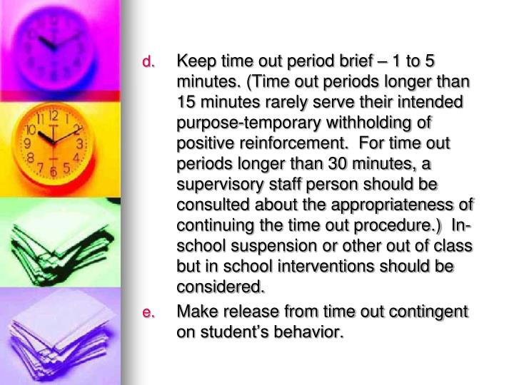 Keep time out period brief – 1 to 5 minutes. (Time out periods longer than 15 minutes rarely serve their intended purpose-temporary withholding of positive reinforcement.  For time out periods longer than 30 minutes, a supervisory staff person should be consulted about the appropriateness of continuing the time out procedure.)  In-school suspension or other out of class but in school interventions should be considered.