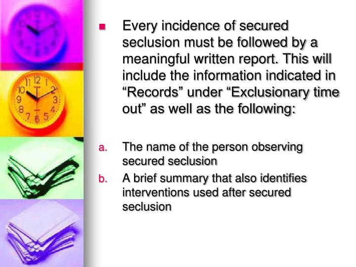 "Every incidence of secured seclusion must be followed by a meaningful written report. This will include the information indicated in ""Records"" under ""Exclusionary time out"" as well as the following:"