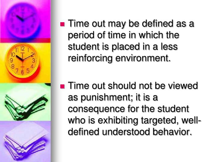Time out may be defined as a period of time in which the student is placed in a less reinforcing env...