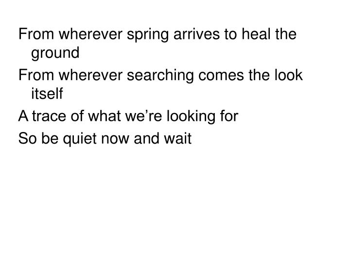 From wherever spring arrives to heal the ground