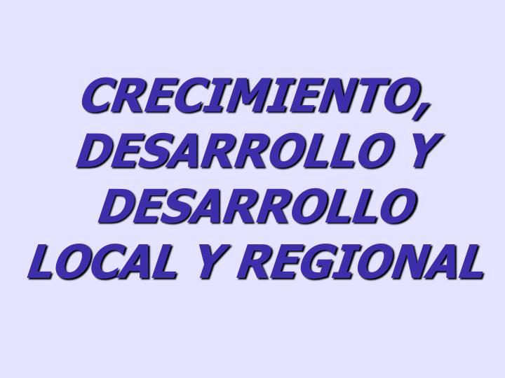 CRECIMIENTO, DESARROLLO Y DESARROLLO LOCAL Y REGIONAL