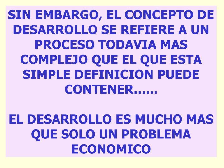 SIN EMBARGO, EL CONCEPTO DE DESARROLLO SE REFIERE A UN PROCESO TODAVIA MAS COMPLEJO QUE EL QUE ESTA SIMPLE DEFINICION PUEDE CONTENER…...
