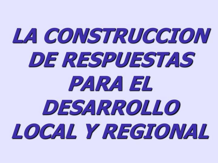 LA CONSTRUCCION DE RESPUESTAS PARA EL DESARROLLO LOCAL Y REGIONAL