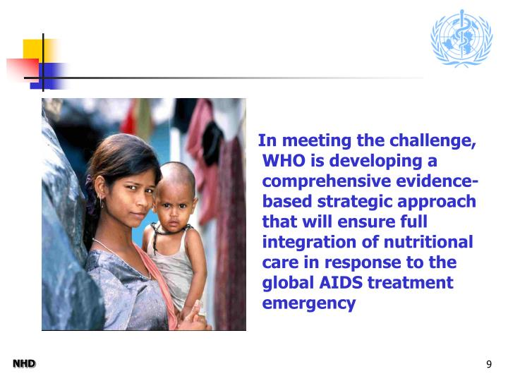 In meeting the challenge, WHO is developing a comprehensive evidence-based strategic approach that will ensure full integration of nutritional care in response to the global AIDS treatment emergency
