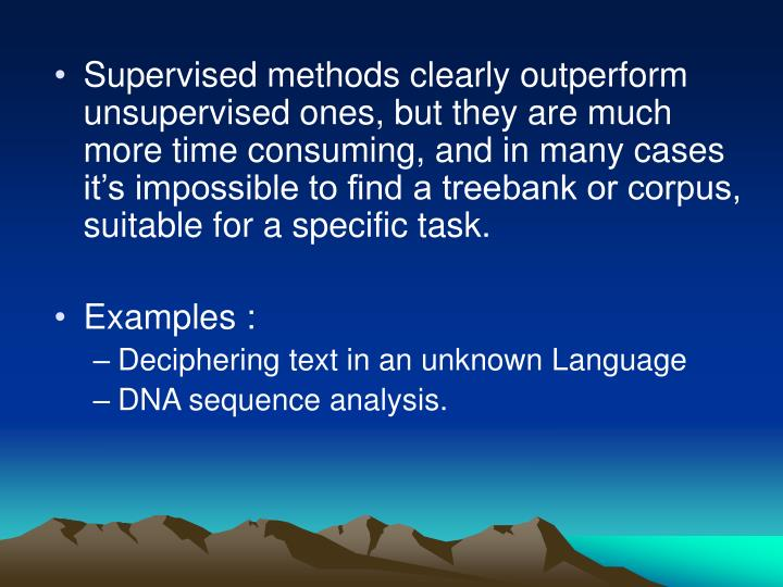Supervised methods clearly outperform unsupervised ones, but they are much more time consuming, and in many cases it's impossible to find a treebank or corpus, suitable for a specific task.