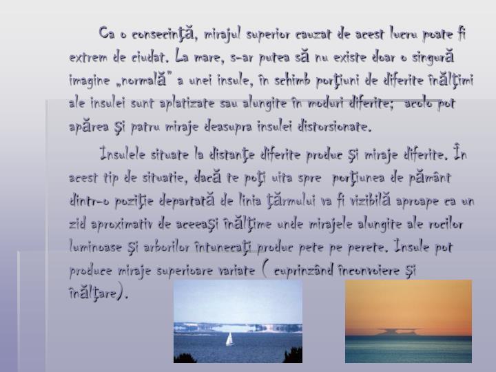 """Ca o consecinţă, mirajul superior cauzat de acest lucru poate fi extrem de ciudat. La mare, s-ar putea să nu existe doar o singură imagine """"normală"""" a unei insule, în schimb porţiuni de diferite înălţimi ale insulei sunt aplatizate sau alungite în moduri diferite;  acolo pot apărea şi patru miraje deasupra insulei distorsionate."""