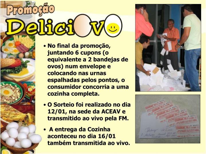 No final da promoção, juntando 6 cupons (o equivalente a 2 bandejas de ovos) num envelope e colocando nas urnas espalhadas pelos pontos, o consumidor concorria a uma cozinha completa.