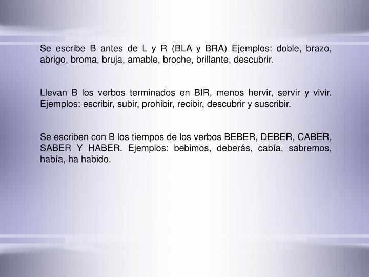 Se escribe B antes de L y R (BLA y BRA) Ejemplos: doble, brazo, abrigo, broma, bruja, amable, broche, brillante, descubrir.
