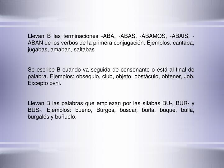 Llevan B las terminaciones -ABA, -ABAS, -BAMOS, -ABAIS, -ABAN de los verbos de la primera conjugacin. Ejemplos: cantaba, jugabas, amaban, saltabas.