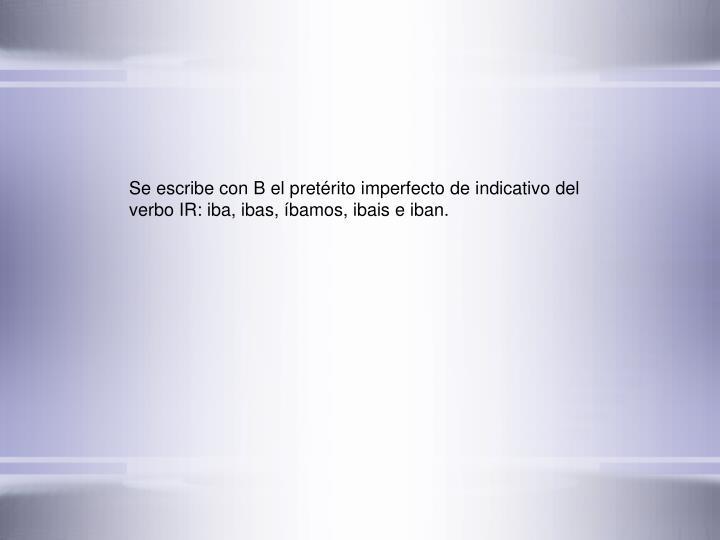 Se escribe con B el pretrito imperfecto de indicativo del verbo IR: iba, ibas, bamos, ibais e iban.