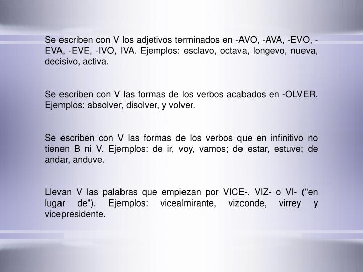 Se escriben con V los adjetivos terminados en -AVO, -AVA, -EVO, -EVA, -EVE, -IVO, IVA. Ejemplos: esclavo, octava, longevo, nueva, decisivo, activa.