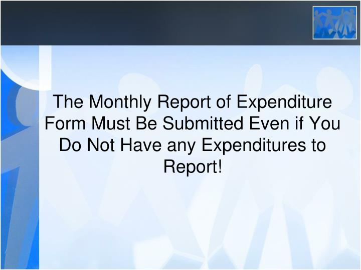 The Monthly Report of Expenditure Form Must Be Submitted Even if You Do Not Have any Expenditures to Report!