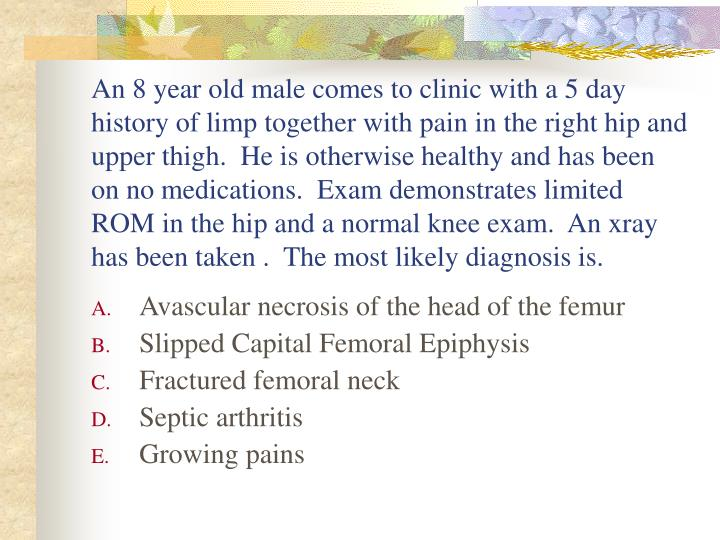 An 8 year old male comes to clinic with a 5 day history of limp together with pain in the right hip and upper thigh.  He is otherwise healthy and has been on no medications.  Exam demonstrates limited ROM in the hip and a normal knee exam.  An xray has been taken .  The most likely diagnosis is.