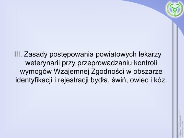 III. Zasady postępowania powiatowych lekarzy weterynarii przy przeprowadzaniu kontroli wymogów Wzajemnej Zgodności w obszarze identyfikacji i rejestracji bydła, świń, owiec i kóz.