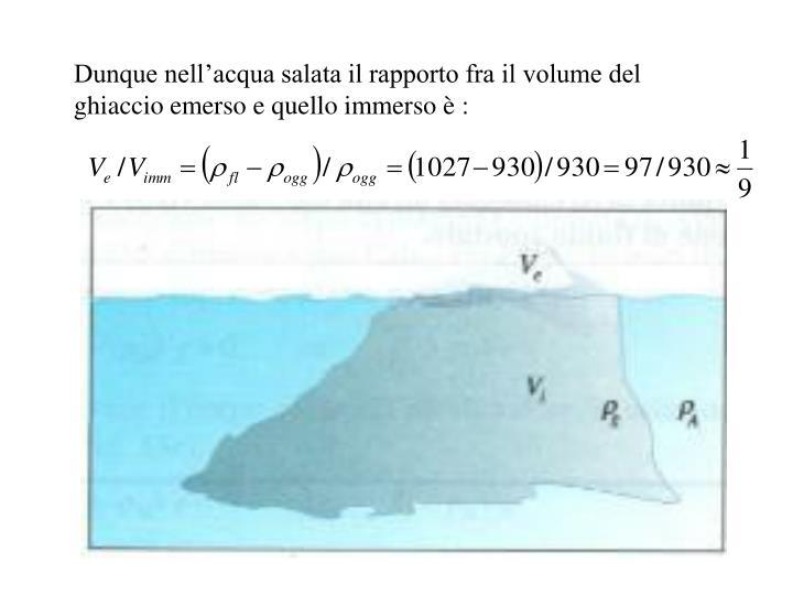 Dunque nell'acqua salata il rapporto fra il volume del ghiaccio emerso e quello immerso è :