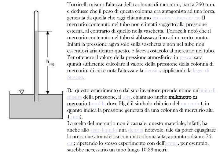 Torricelli misurò l'altezza della colonna di mercurio, pari a 760 mm, e dedusse che il peso di questa colonna era antagonista ad una forza, generata da quella che oggi chiamiamo
