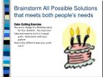 brainstorm all possible solutions that meets both people s needs