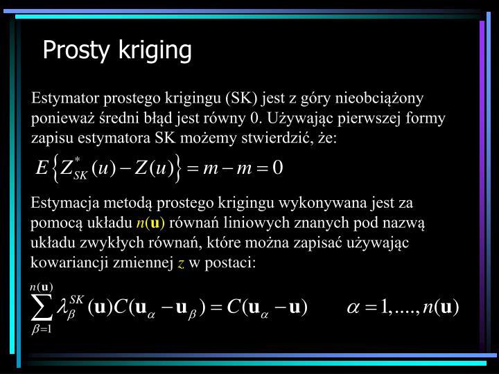Estymator prostego krigingu (SK) jest z góry nieobciążony ponieważ średni błąd jest równy 0. Używając pierwszej formy zapisu estymatora SK możemy stwierdzić, że: