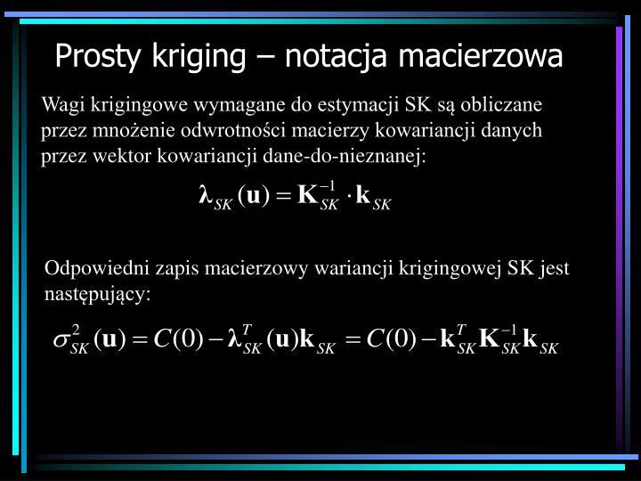 Wagi krigingowe wymagane do estymacji SK są obliczane przez mnożenie odwrotności macierzy kowariancji danych przez wektor kowariancji dane-do-nieznanej: