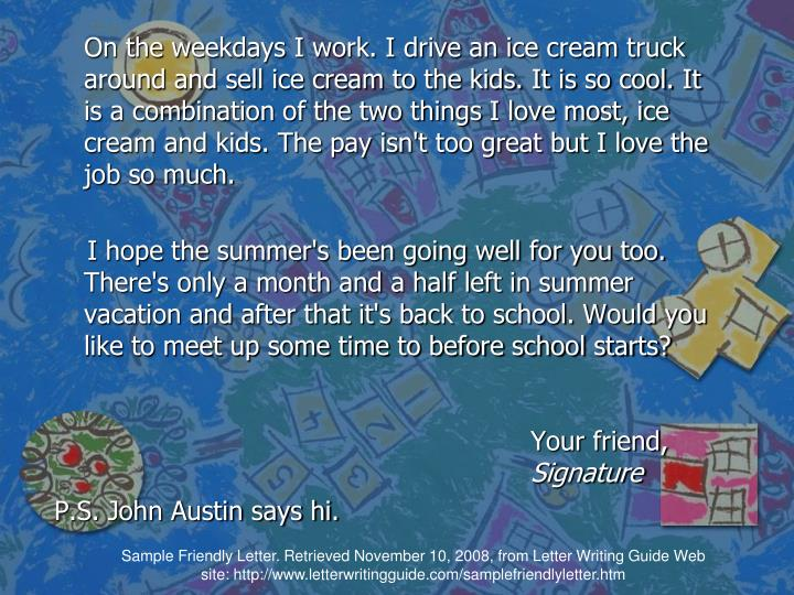On the weekdays I work. I drive an ice cream truck around and sell ice cream to the kids. It is so cool. It is a combination of the two things I love most, ice cream and kids. The pay isn't too great but I love the job so much.