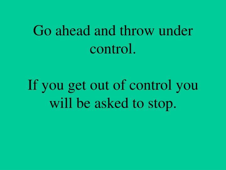 Go ahead and throw under control.