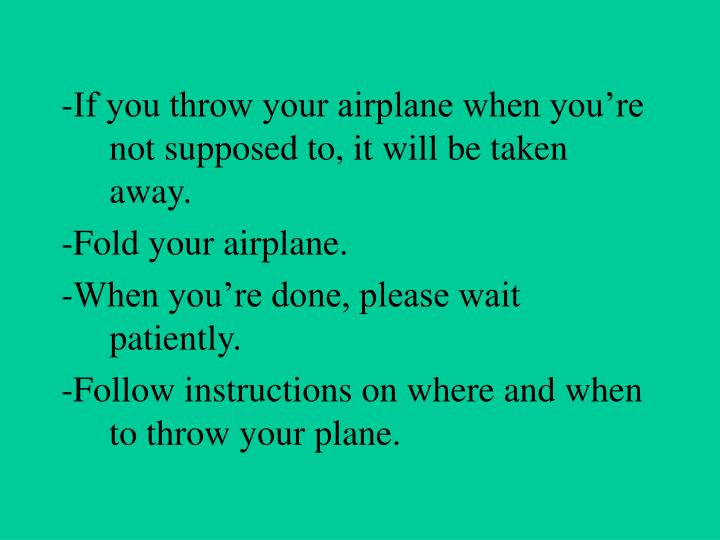 -If you throw your airplane when you're not supposed to, it will be taken away.