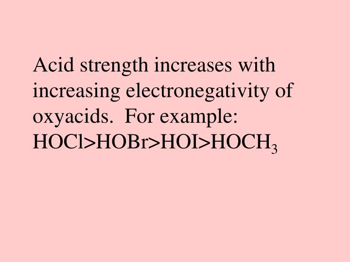 Acid strength increases with increasing electronegativity of oxyacids.  For example:  HOCl>HOBr>HOI>HOCH