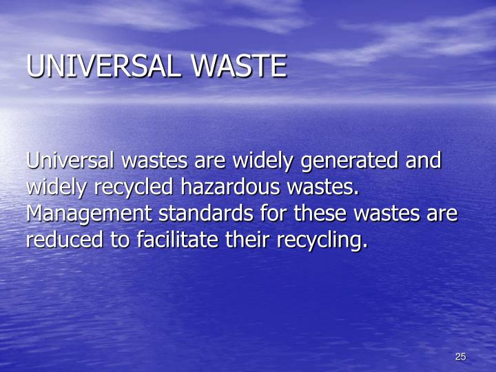 Universal wastes are widely generated and widely recycled hazardous wastes.  Management standards for these wastes are reduced to facilitate their recycling.