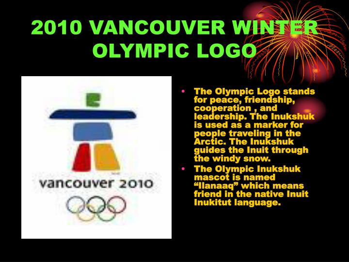 The Olympic Logo stands for peace, friendship, cooperation , and leadership. The Inukshuk is used as a marker for people traveling in the Arctic. The Inukshuk guides the Inuit through the windy snow.
