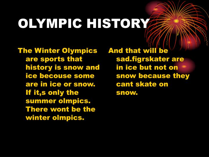 The Winter Olympics are sports that history is snow and ice becouse some are in ice or snow. If it,s only the summer olmpics. There wont be the winter olmpics.