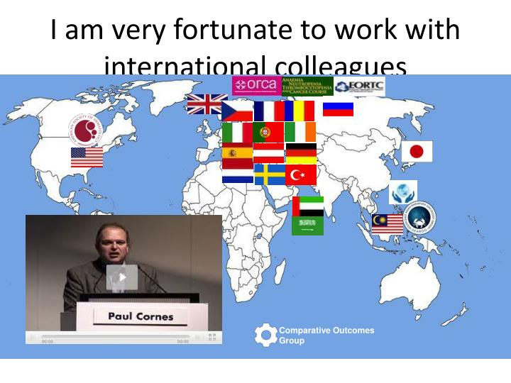I am very fortunate to work with international colleagues