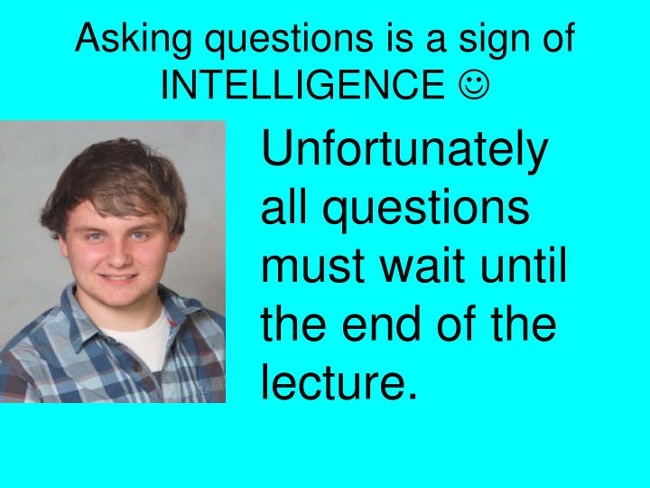 Asking questions is a sign of INTELLIGENCE