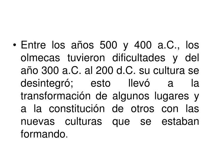 Entre los años 500 y 400 a.C., los olmecas tuvieron dificultades y del año 300 a.C. al 200 d.C. su cultura se desintegró; esto llevó a la transformación de algunos lugares y a la constitución de otros con las nuevas culturas que se estaban formando