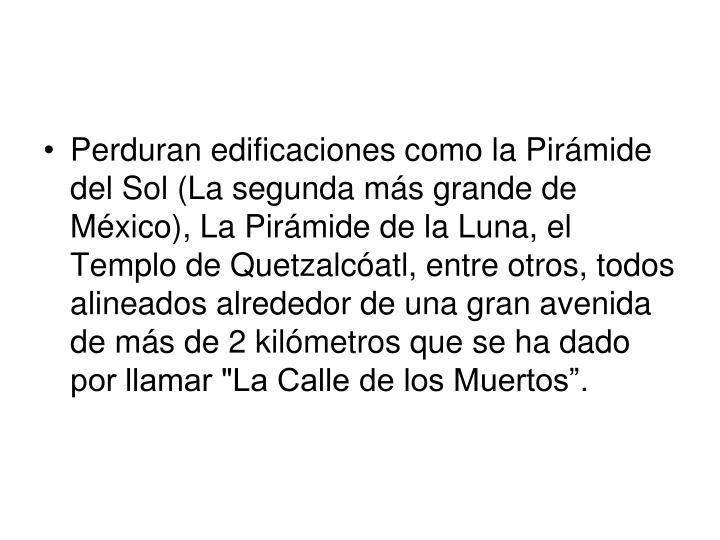 """Perduran edificaciones como la Pirámide del Sol (La segunda más grande de México), La Pirámide de la Luna, el Templo de Quetzalcóatl, entre otros, todos alineados alrededor de una gran avenida de más de 2 kilómetros que se ha dado por llamar """"La Calle de los Muertos""""."""