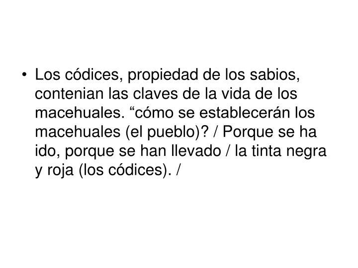 """Los códices, propiedad de los sabios, contenian las claves de la vida de los macehuales. """"cómo se establecerán los macehuales (el pueblo)? / Porque se ha ido, porque se han llevado / la tinta negra y roja (los códices). /"""