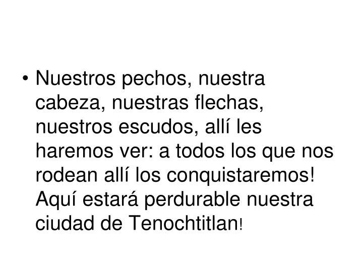 Nuestros pechos, nuestra cabeza, nuestras flechas, nuestros escudos, allí les haremos ver: a todos los que nos rodean allí los conquistaremos! Aquí estará perdurable nuestra ciudad de Tenochtitlan