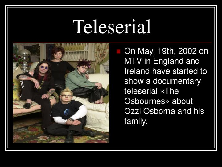 On May, 19th, 2002 on MTV in England and Ireland have started to show a documentary teleserial «The Osbournes» about Ozzi Osborna and his family.