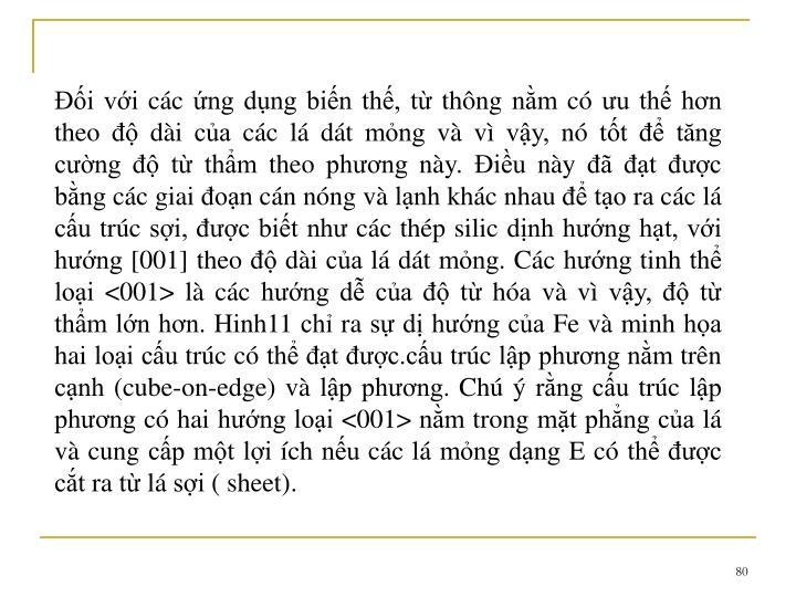 i vi cc ng dng bin th, t thng nm c u th hn theo  di ca cc l dt mng v v vy, n tt  tng cng  t thm theo phng ny. iu ny  t c bng cc giai on cn nng v lnh khc nhau  to ra cc l cu trc si, c bit nh cc thp silic dnh hng ht, vi hng [001] theo  di ca l dt mng. Cc hng tinh th loi <001> l cc hng d ca  t ha v v vy,  t thm ln hn. Hinh11 ch ra s d hng ca Fe v minh ha hai loi cu trc c th t c.cu trc lp phng nm trn cnh (cube-on-edge) v lp phng. Ch  rng cu trc lp phng c hai hng loi <001> nm trong mt phng ca l v cung cp mt li ch nu cc l mng dng E c th c ct ra t l si ( sheet).