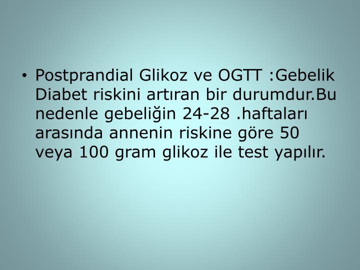 Postprandial Glikoz ve OGTT :Gebelik Diabet riskini artıran bir durumdur.Bu nedenle gebeliğin 24-28 .haftaları arasında annenin riskine göre 50 veya 100 gram glikoz ile test yapılır.